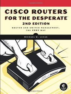 Cisco Routers for the Desperate: Router and Switch Management, the Easy Way by Michael W. Lucas