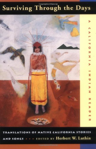 Surviving Through the Days: Translations of Native California Stories and Songs by Herbert W. Luthin