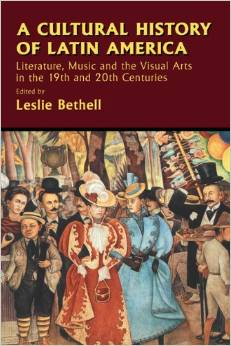 A Cultural History of Latin America: Literature, Music and the Visual Arts in the 19th and 20th Centuries by Leslie Bethell