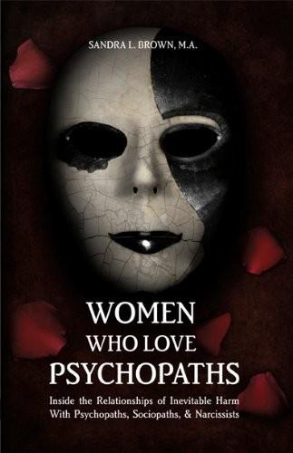 Women Who Love Psychopaths: Inside the Relationship of Inevitable Harm with Psychopaths, Sociopaths, and Narcissists