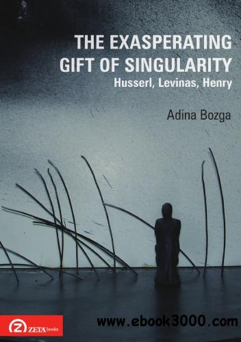 The Exasperating Gift of Singularity: Husserl, Levinas, Henry