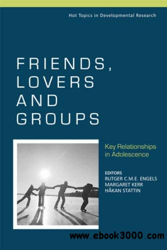 Friends, Lovers and Groups: Key Relationships in Adolescence by Rutger C. M. E. Engels