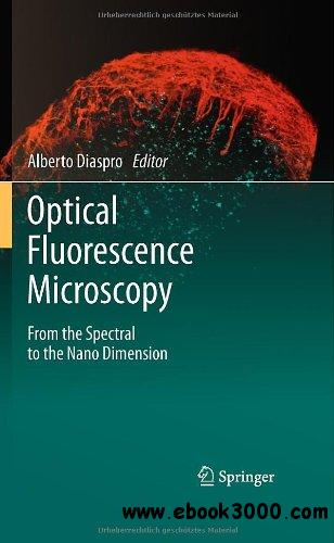 Optical Fluorescence Microscopy: From the Spectral to the Nano Dimension by Alberto Diaspro