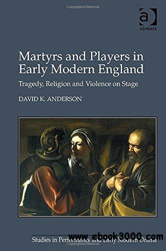 Martyrs and Players in Early Modern England: Tragedy, Religion and Violence on Stage