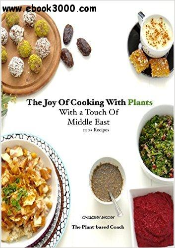 The Joy Of Cooking With Plants With a Touch Of Middle East: 100+ Recipes