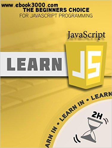 JavaScript: Learn JavaScript in Two Hours - The Beginners Choice for JavaScript Programming