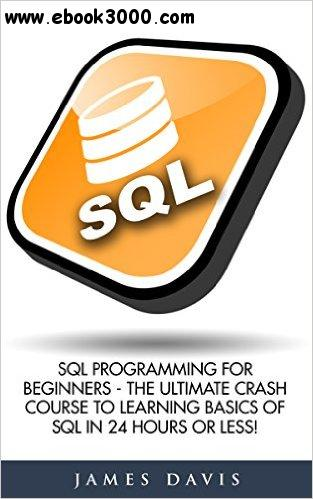 SQL: SQL Programming For Beginners - The Ultimate Crash Course To Learning Basics Of SQL In 24 Hours Or Less!