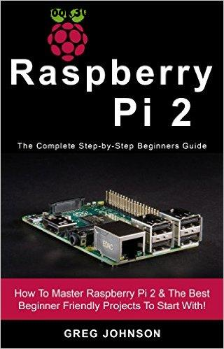 Raspberry Pi 2: The Complete Step-by-Step Beginners Guide