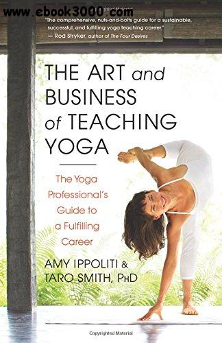 The Art and Business of Teaching Yoga: The Yoga Professional's Guide to a Fulfilling Career