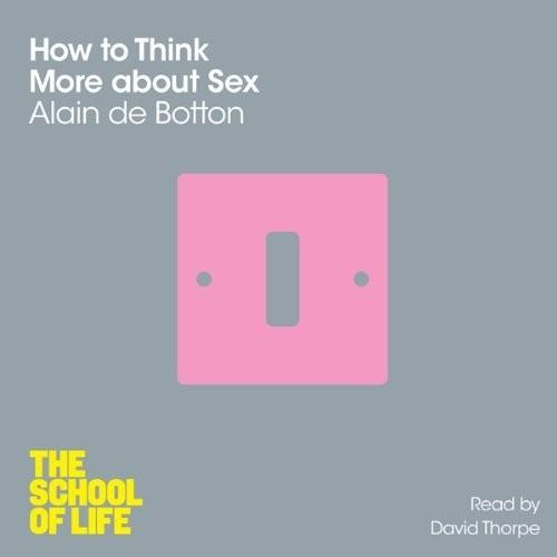 How to Think More About Sex (The School of Life) (Audiobook)