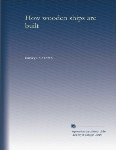 Harvey Cole Estep - How wooden ships are built