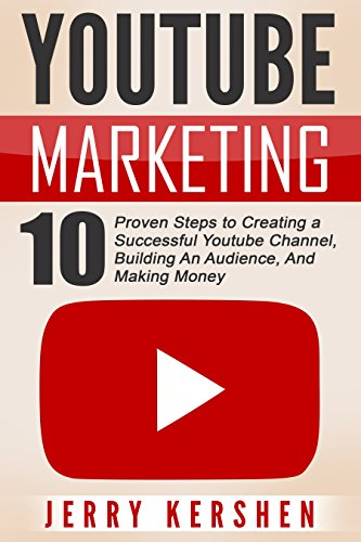 Youtube Marketing: 10 Proven Steps to Creating a Successful Youtube Channel, Building An Audience, And Making Money