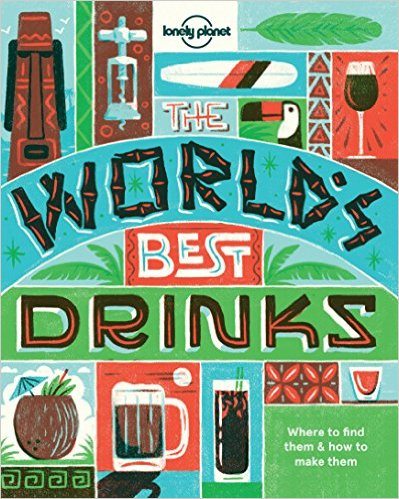 The World's Best Drinks: Where to Find Them and How to Make Them