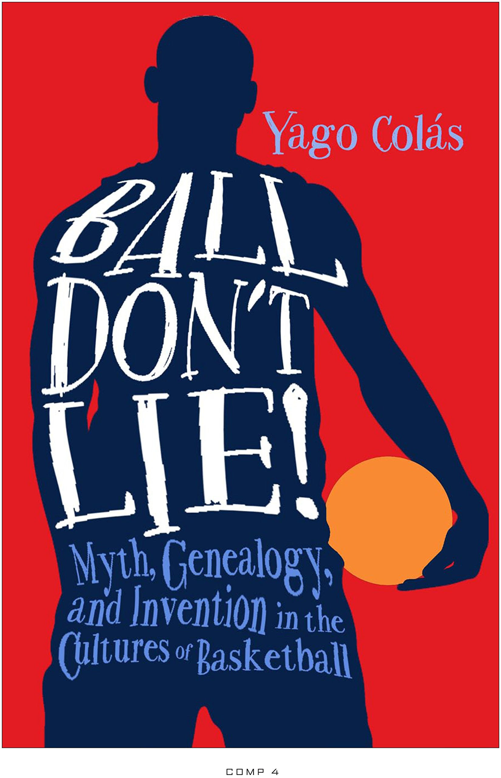 Ball Don't Lie: Myth, Genealogy, and Invention in the Cultures of Basketball