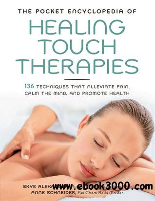 The Pocket Encyclopedia of Healing Touch Therapies: 136 Techniques That Alleviate Pain, Calm the Mind, and Promote Health
