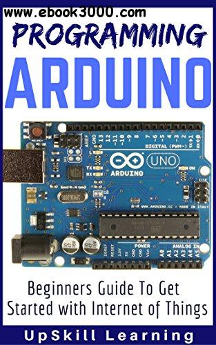 Arduino: Programming Arduino - Beginners Guide To Get Started With Internet Of Things