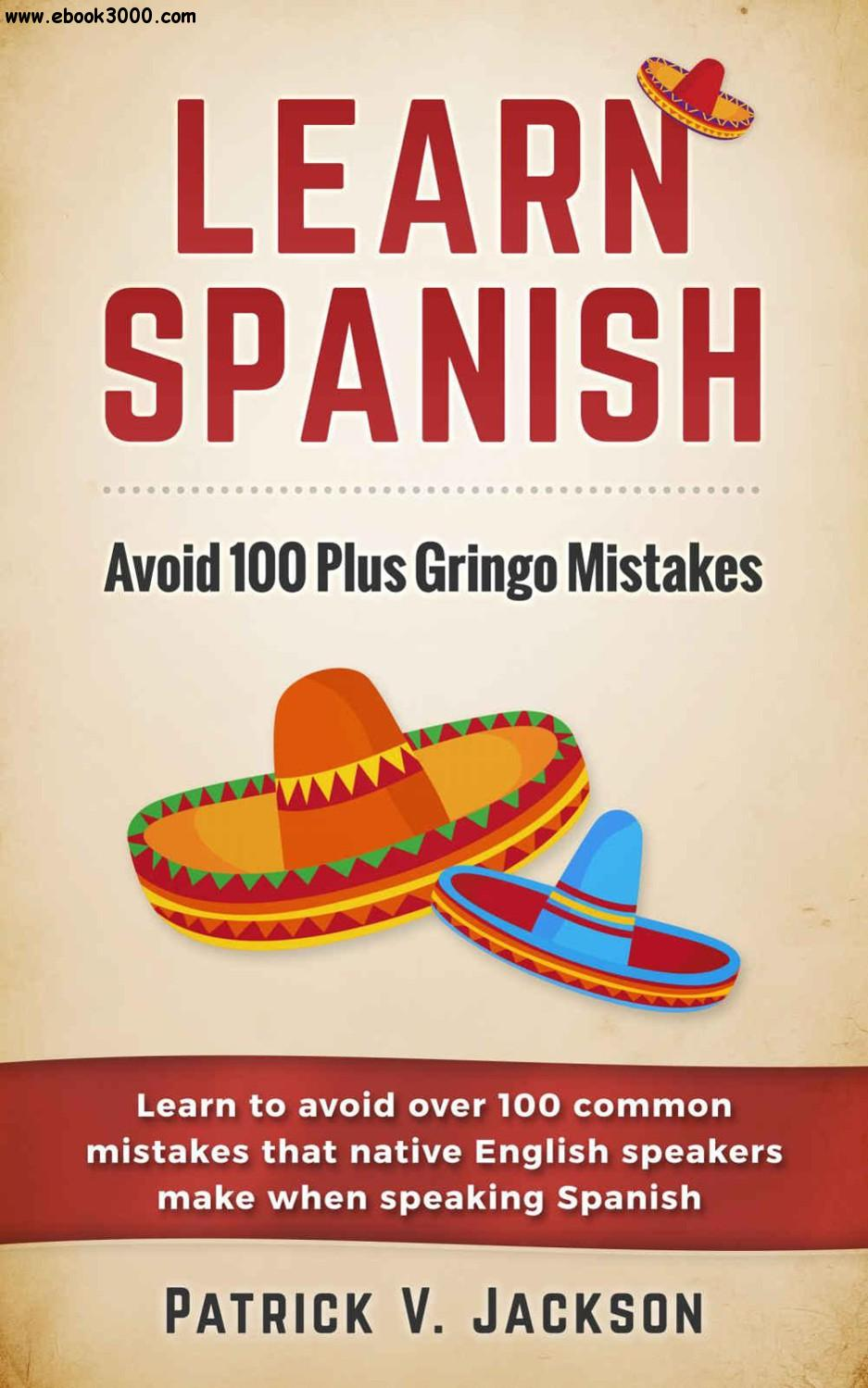 Learn Spanish: Avoid 100-Plus Gringo Mistakes: Learn To Avoid Over 100 Common Mistakes That Native English Speakers Make...