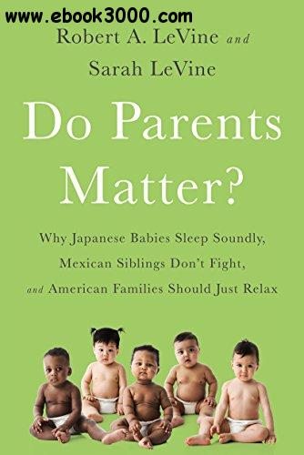 Do Parents Matter?: Why Japanese Babies Sleep Soundly, Mexican Siblings Don��t Fight, and American Families Should Just Relax