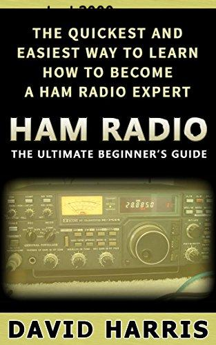 Ham Radio: The Ultimate Beginners Guide The Quickest and Easiest Way to Learn How to Become a Ham Radio Expert