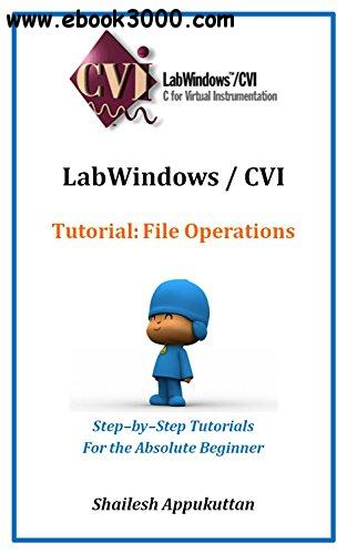 LabWindows / CVI Tutorial: File Operations: Step-by-Step Tutorials For the Absolute Beginner