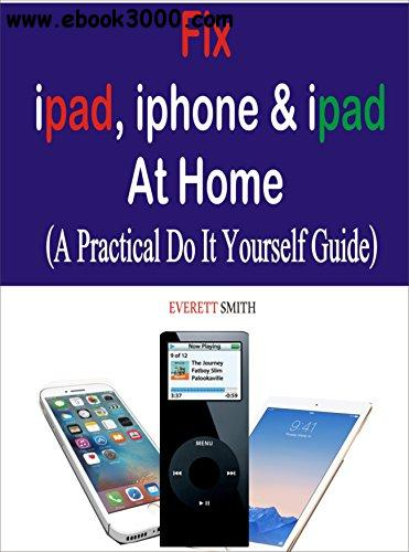 Fix Ipad, Iphone & Ipad at Home: A practical Do It Yourself Guide