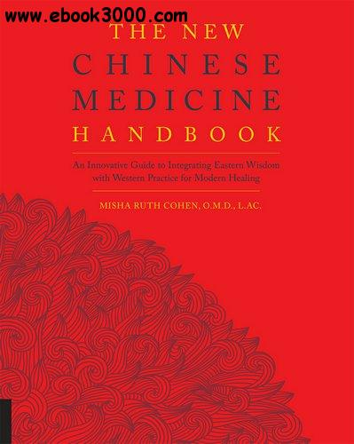 The New Chinese Medicine Handbook: An Innovative Guide to Integrating Eastern Wisdom with Western Practice for Modern Healing