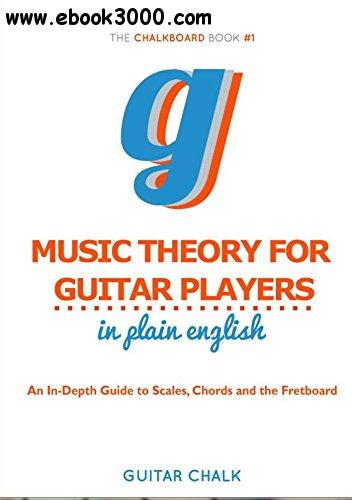 Music Theory for Guitar Players in Plain English: An In-Depth Guide to Scales, Chords and the Fretboard