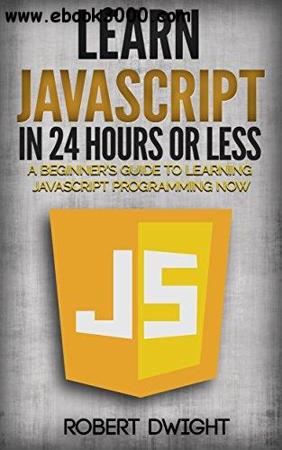 JavaScript: Learn JavaScript in 24 Hours or Less - A Beginner's Guide To Learning JavaScript Programming Now