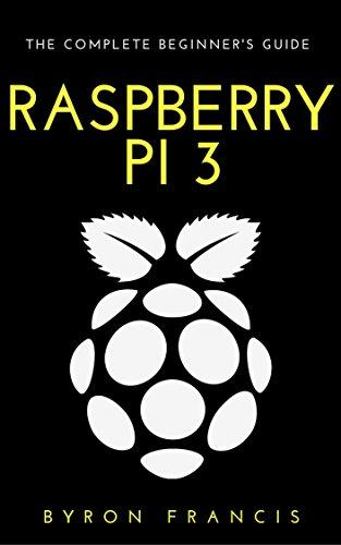 Raspberry Pi 3: The Complete Beginner's Guide - Step By Step Instructions