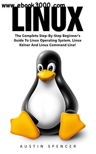 Linux: The Complete Step-By-Step Beginner's Guide To Linux Operating System, Linux Kelner And Linux Command Line!
