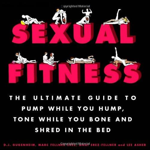 Sexual Fitness: The Ultimate Guide to Pump While You Hump, Tone While You Bone and Shred in the Bed