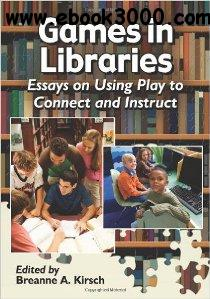 Games in Libraries : Essays on Using Play to Connect and Instruct