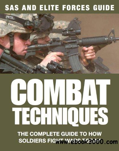 Combat Techniques: The Complete Guide to How Soldiers Fight Wars Today