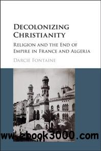 Decolonizing Christianity : Religion and the End of Empire in France and Algeria