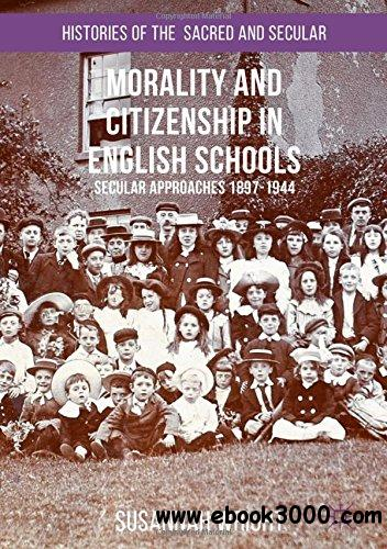 Morality and Citizenship in English Schools: Secular Approaches, 1897-1944 (Histories of the Sacred and Secular, 1700-2000)
