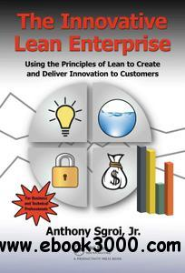 The Innovative Lean Enterprise: Using the Principles of Lean to Create and Deliver Innovation to Customers