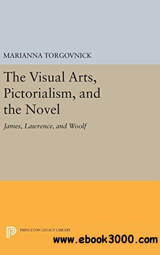 The Visual Arts, Pictorialism, and the Novel: James, Lawrence, and Woolf