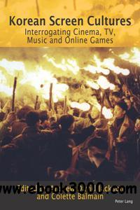 Korean Screen Cultures : Interrogating Cinema, TV, Music and Online Games
