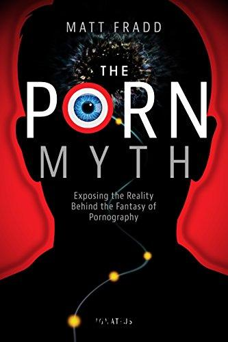 The Porn Myth: Exposing the Reality Behind the Fantasy of Pornography [Kindle Edition]