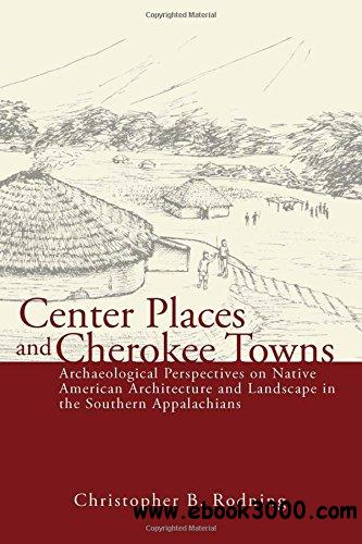 Center Places and Cherokee Towns: Archaeological Perspectives on Native American Architecture and Landscape