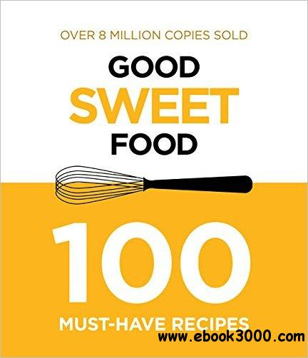 Good Sweet Food: 100 Must-Have Recipes