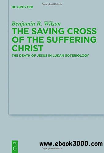 The Saving Cross of the Suffering Christ: The Death of Jesus in Lukan Soteriology