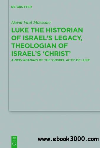 Luke the Historian of Israel's Legacy, Theologian of Israel's 'christ': A New Reading of the 'gospel Acts' of Luke