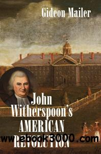 John Witherspoon's American Revolution : Enlightenment and Religion from the Creation of Britain to the Founding of the United