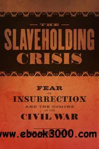 The Slaveholding Crisis : Fear of Insurrection and the Coming of the Civil War