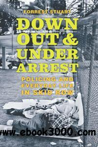 Down, Out, and Under Arrest : Policing and Everyday Life in Skid Row