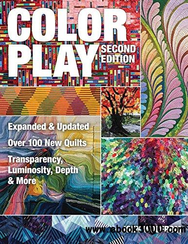 Color Play: Expanded & Updated ? Over 100 New Quilts ? Transparency, Luminosity, Depth & More