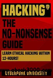 HACKING: THE NO-NONSENSE GUIDE: Learn Ethical Hacking Within 12 Hours!