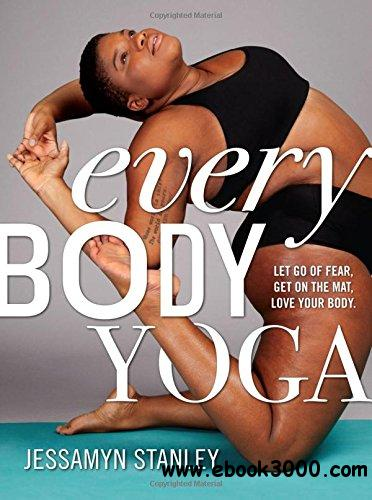 Every Body Yoga: Let Go of Fear, Get On the Mat, Love Your Body