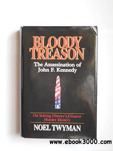 Bloody Treason: On Solving History's Greatest Murder Mystery : The Assassination of John F. Kennedy